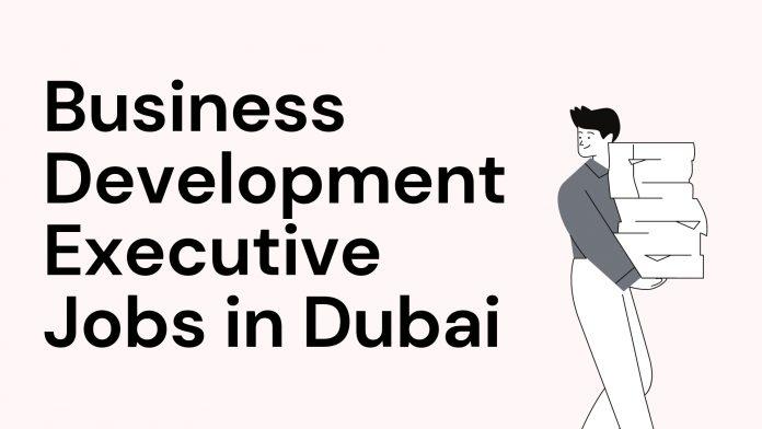 Business development Executive, Business development manager jobs in Dubai 2021